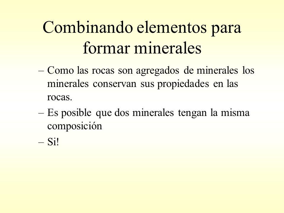 Combinando elementos para formar minerales –Como las rocas son agregados de minerales los minerales conservan sus propiedades en las rocas.