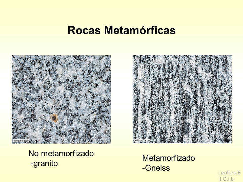 Rocas Metamórficas Lecture 8 II.C.i.b No metamorfizado -granito Metamorfizado -Gneiss