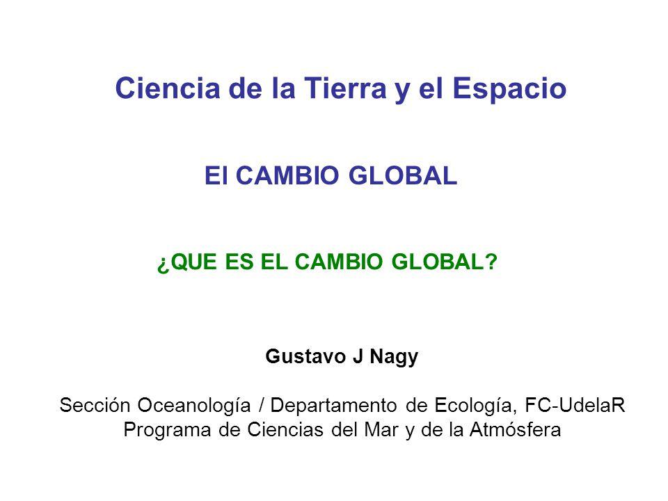¿QUE ES EL CAMBIO GLOBAL? Gustavo J Nagy Sección Oceanología / Departamento de Ecología, FC-UdelaR Programa de Ciencias del Mar y de la Atmósfera Cien