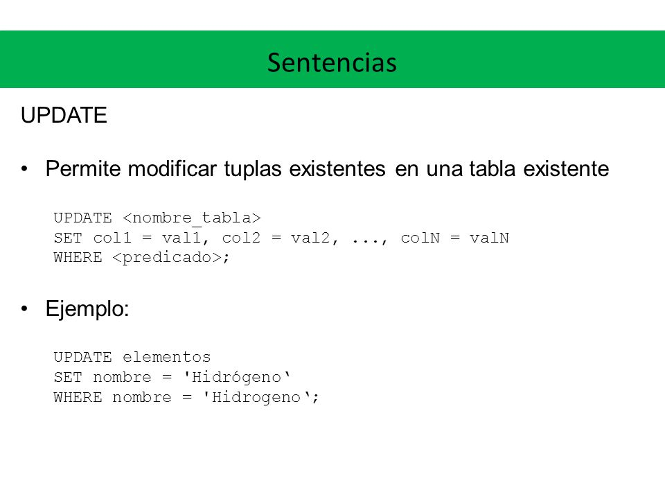 Sentencias UPDATE Permite modificar tuplas existentes en una tabla existente UPDATE SET col1 = val1, col2 = val2,..., colN = valN WHERE ; Ejemplo: UPDATE elementos SET nombre = Hidrógeno WHERE nombre = Hidrogeno;