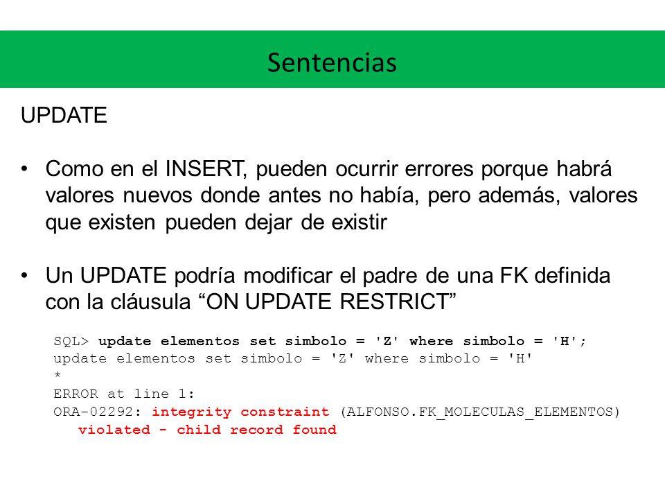 Sentencias UPDATE Como en el INSERT, pueden ocurrir errores porque habrá valores nuevos donde antes no había, pero además, valores que existen pueden dejar de existir Un UPDATE podría modificar el padre de una FK definida con la cláusula ON UPDATE RESTRICT SQL> update elementos set simbolo = Z where simbolo = H ; update elementos set simbolo = Z where simbolo = H * ERROR at line 1: ORA-02292: integrity constraint (ALFONSO.FK_MOLECULAS_ELEMENTOS) violated - child record found