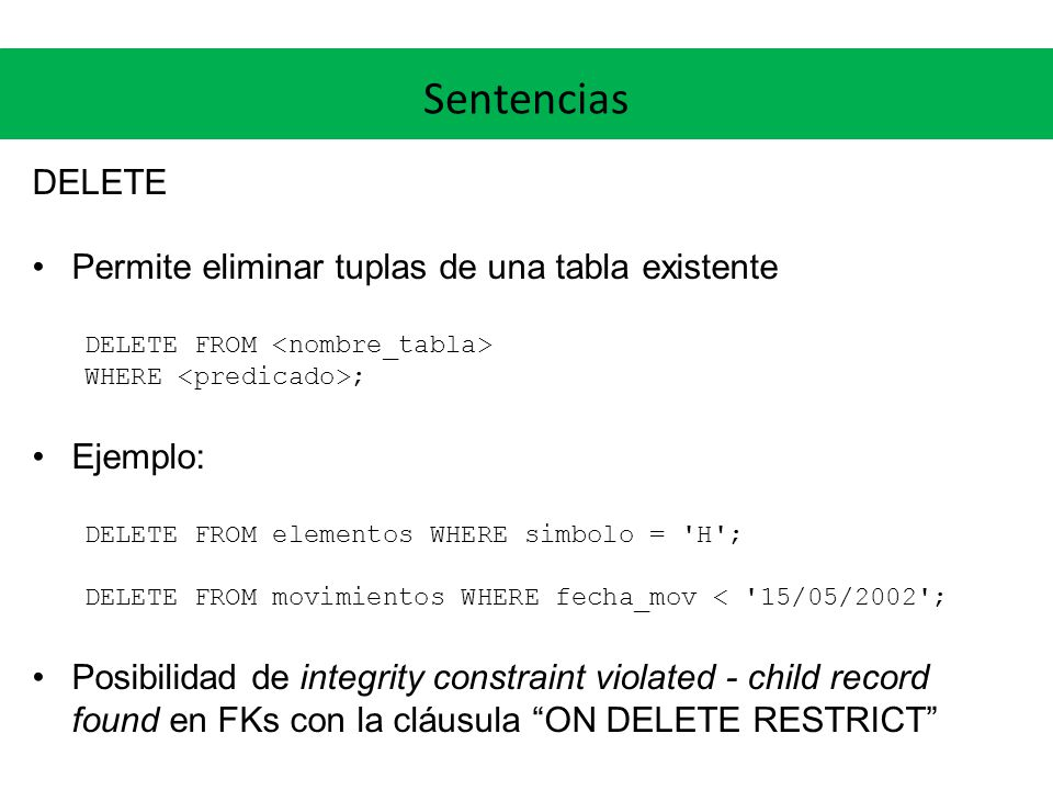 Sentencias DELETE Permite eliminar tuplas de una tabla existente DELETE FROM WHERE ; Ejemplo: DELETE FROM elementos WHERE simbolo = 'H'; DELETE FROM m