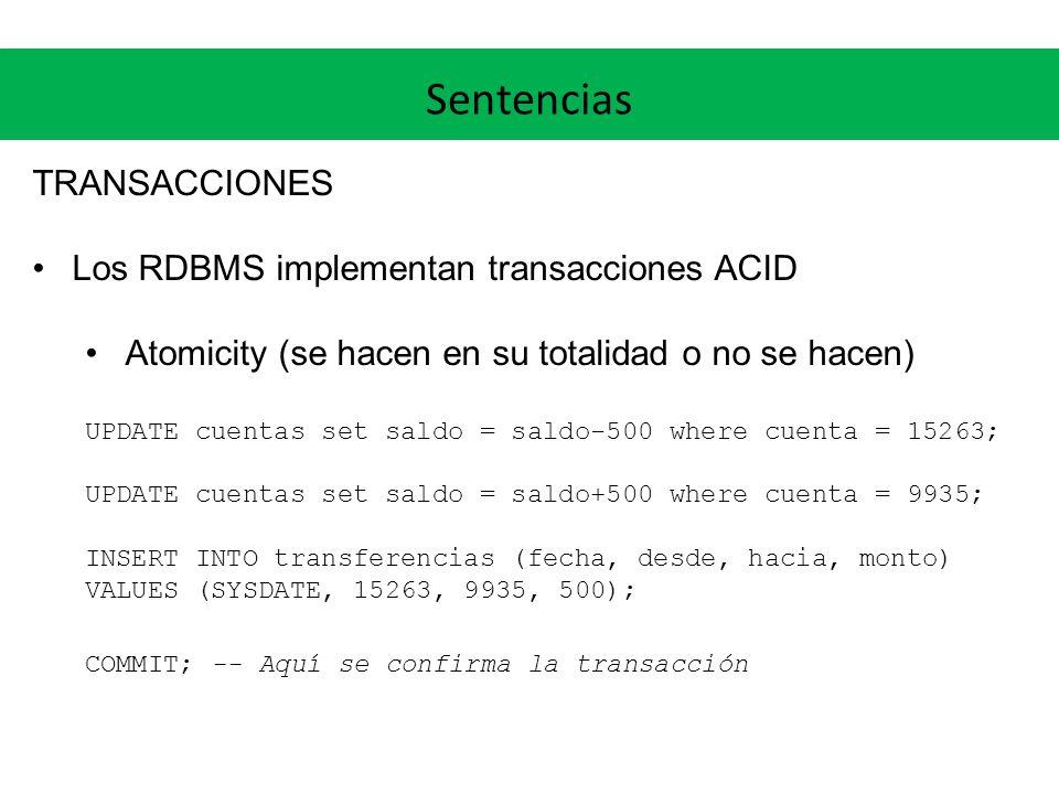 Sentencias TRANSACCIONES Los RDBMS implementan transacciones ACID Atomicity (se hacen en su totalidad o no se hacen) UPDATE cuentas set saldo = saldo-500 where cuenta = 15263; UPDATE cuentas set saldo = saldo+500 where cuenta = 9935; INSERT INTO transferencias (fecha, desde, hacia, monto) VALUES (SYSDATE, 15263, 9935, 500); COMMIT; -- Aquí se confirma la transacción