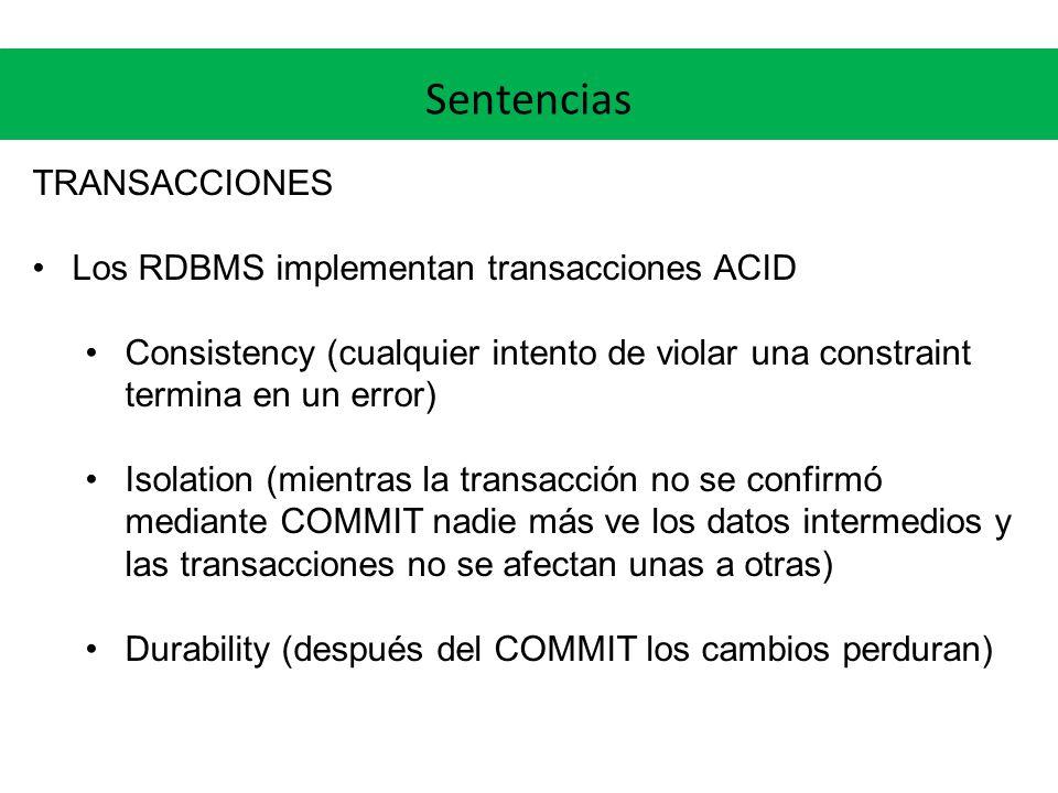 Sentencias TRANSACCIONES Los RDBMS implementan transacciones ACID Consistency (cualquier intento de violar una constraint termina en un error) Isolation (mientras la transacción no se confirmó mediante COMMIT nadie más ve los datos intermedios y las transacciones no se afectan unas a otras) Durability (después del COMMIT los cambios perduran)
