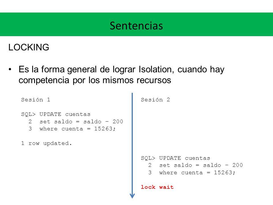 Sentencias LOCKING Es la forma general de lograr Isolation, cuando hay competencia por los mismos recursos Sesión 1 SQL> UPDATE cuentas 2 set saldo = saldo – 200 3 where cuenta = 15263; 1 row updated.