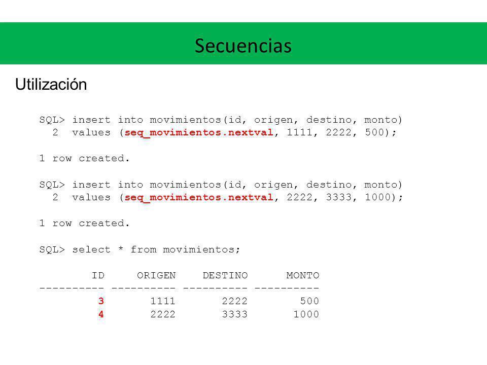 Secuencias Utilización SQL> insert into movimientos(id, origen, destino, monto) 2 values (seq_movimientos.nextval, 1111, 2222, 500); 1 row created. SQ