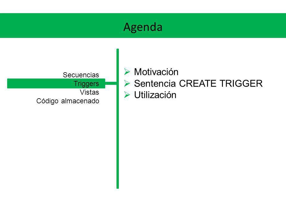 Agenda Motivación Sentencia CREATE TRIGGER Utilización Secuencias Triggers Vistas Código almacenado
