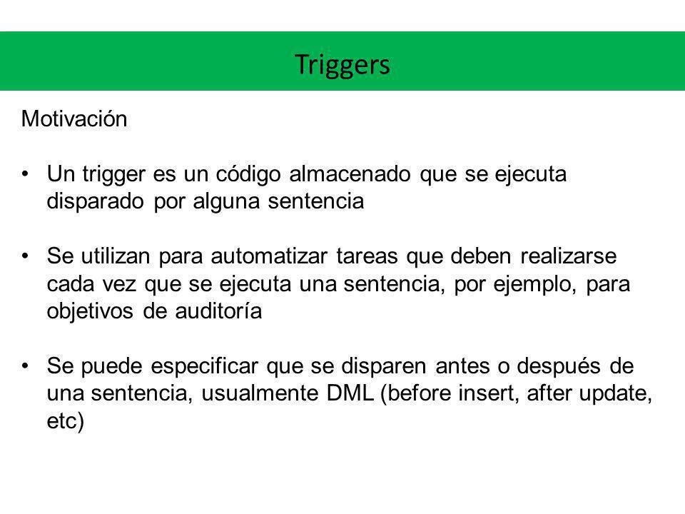 Triggers Motivación Un trigger es un código almacenado que se ejecuta disparado por alguna sentencia Se utilizan para automatizar tareas que deben rea