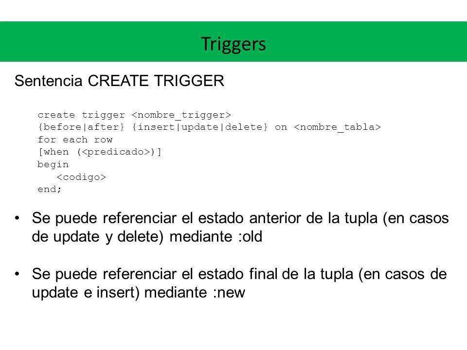 Triggers Sentencia CREATE TRIGGER create trigger {before after} {insert update delete} on for each row [when ( )] begin end; Se puede referenciar el e