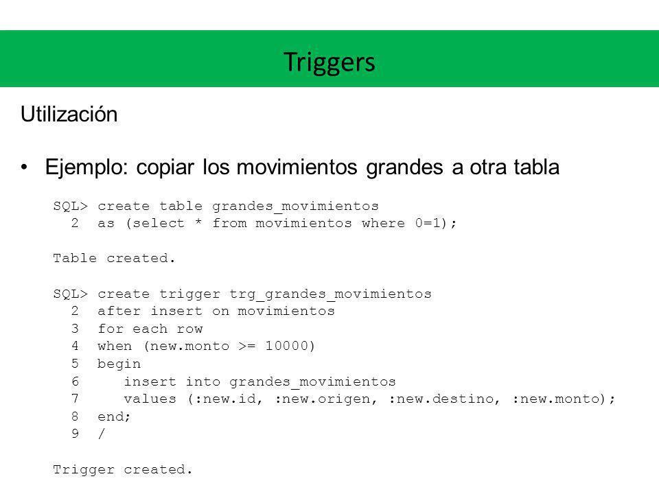 Triggers Utilización Ejemplo: copiar los movimientos grandes a otra tabla SQL> create table grandes_movimientos 2 as (select * from movimientos where