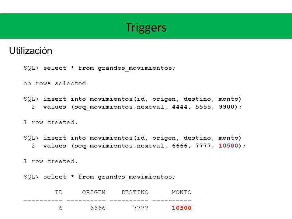 Triggers Utilización SQL> select * from grandes_movimientos; no rows selected SQL> insert into movimientos(id, origen, destino, monto) 2 values (seq_m