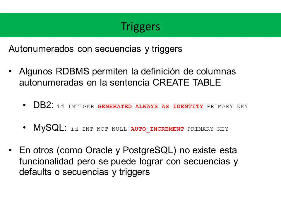 Triggers Autonumerados con secuencias y triggers Algunos RDBMS permiten la definición de columnas autonumeradas en la sentencia CREATE TABLE DB2: id I