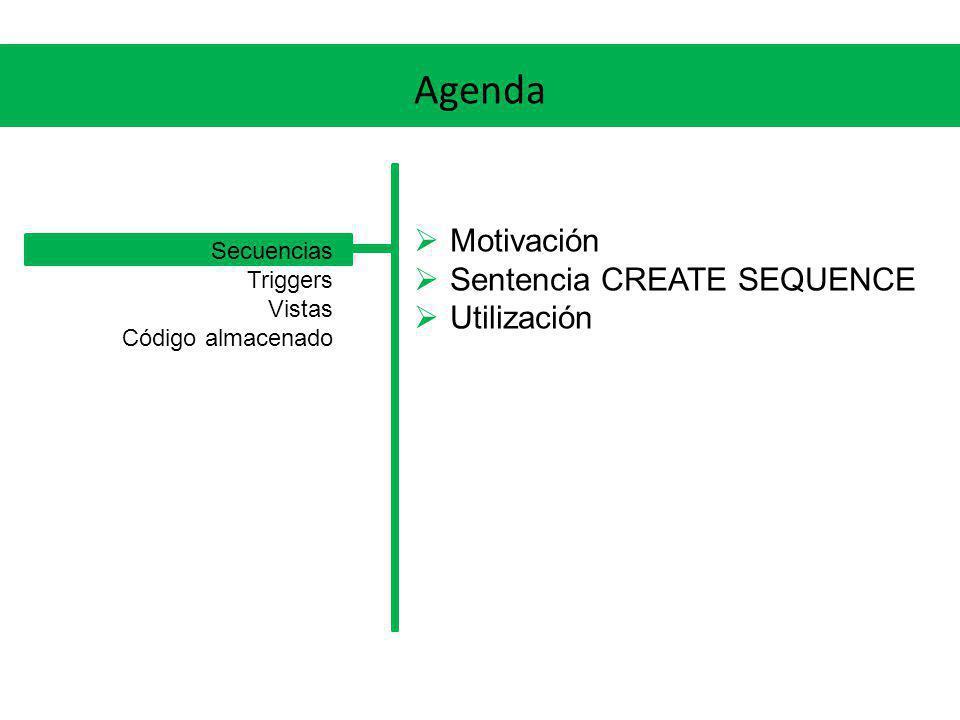 Agenda Motivación Sentencia CREATE SEQUENCE Utilización Secuencias Triggers Vistas Código almacenado