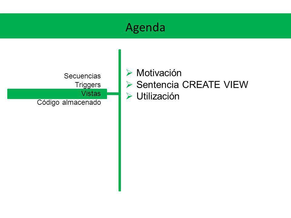 Agenda Motivación Sentencia CREATE VIEW Utilización Secuencias Triggers Vistas Código almacenado
