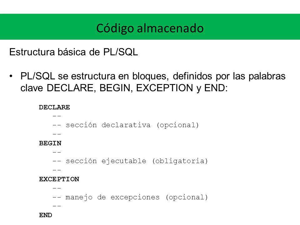 Código almacenado Estructura básica de PL/SQL PL/SQL se estructura en bloques, definidos por las palabras clave DECLARE, BEGIN, EXCEPTION y END: DECLA