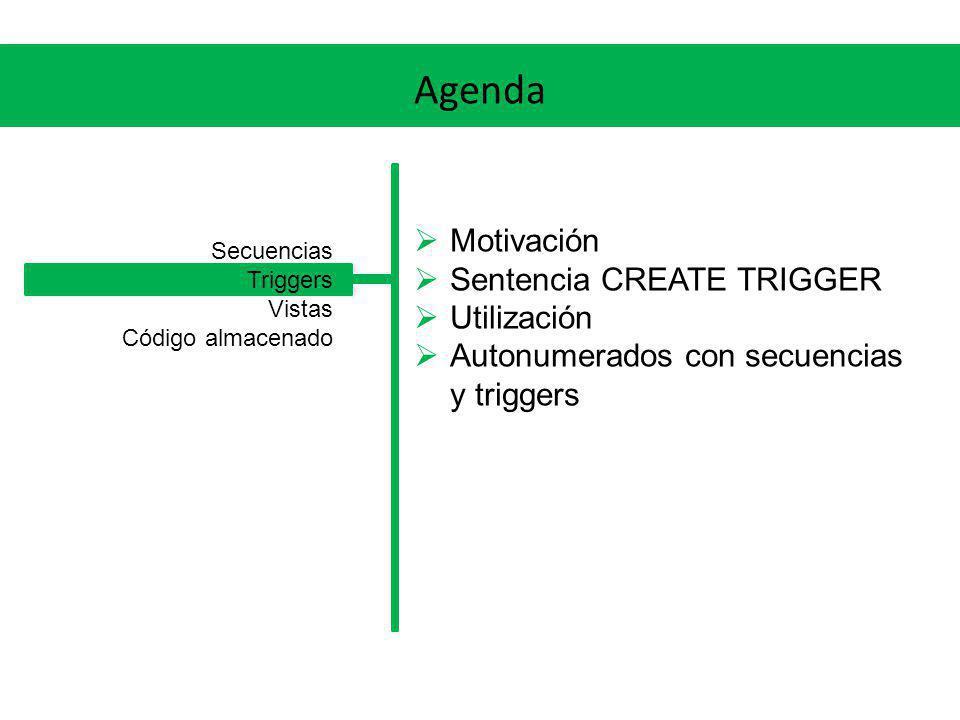 Agenda Motivación Sentencia CREATE TRIGGER Utilización Autonumerados con secuencias y triggers Secuencias Triggers Vistas Código almacenado