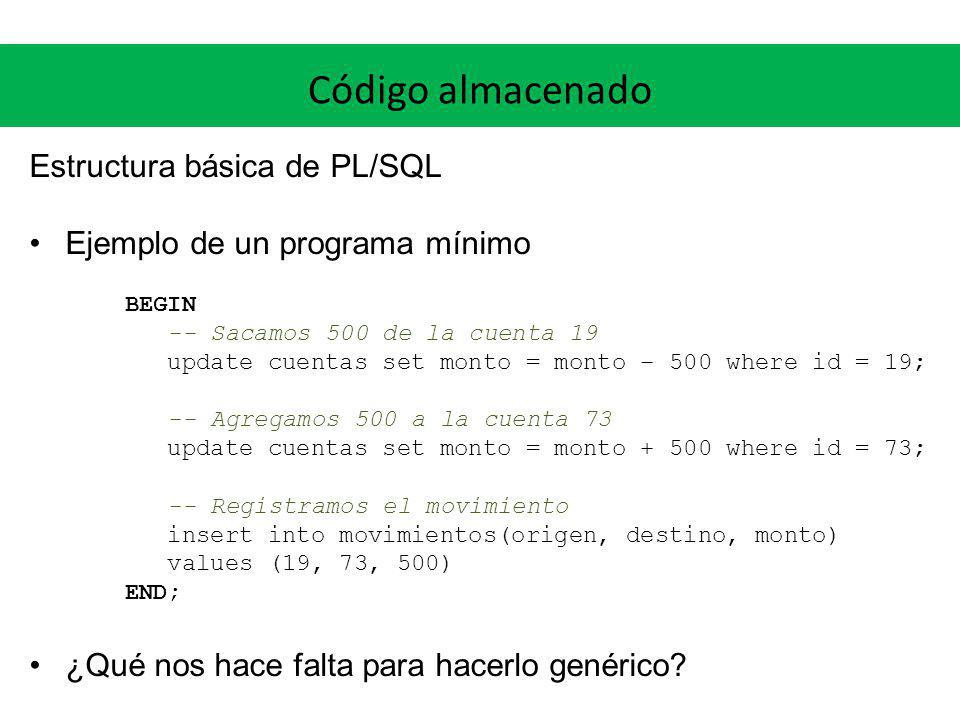 Código almacenado Estructura básica de PL/SQL Ejemplo de un programa mínimo BEGIN -- Sacamos 500 de la cuenta 19 update cuentas set monto = monto – 50