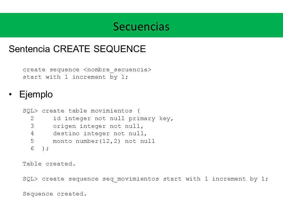 Secuencias Sentencia CREATE SEQUENCE create sequence start with 1 increment by 1; Ejemplo SQL> create table movimientos ( 2 id integer not null primar