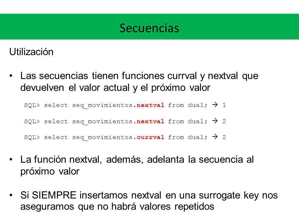Secuencias Utilización Las secuencias tienen funciones currval y nextval que devuelven el valor actual y el próximo valor SQL> select seq_movimientos.