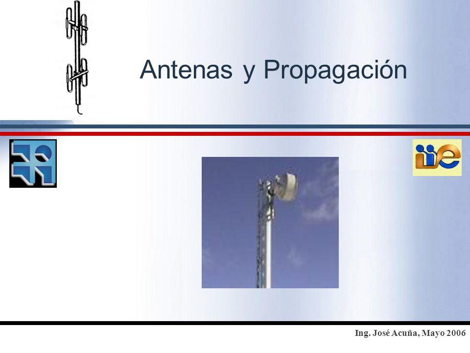 Ing. José Acuña, Mayo 2006 Antenas y Propagación