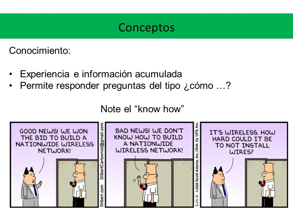 Conceptos Conocimiento: Experiencia e información acumulada Permite responder preguntas del tipo ¿cómo …? Note el know how