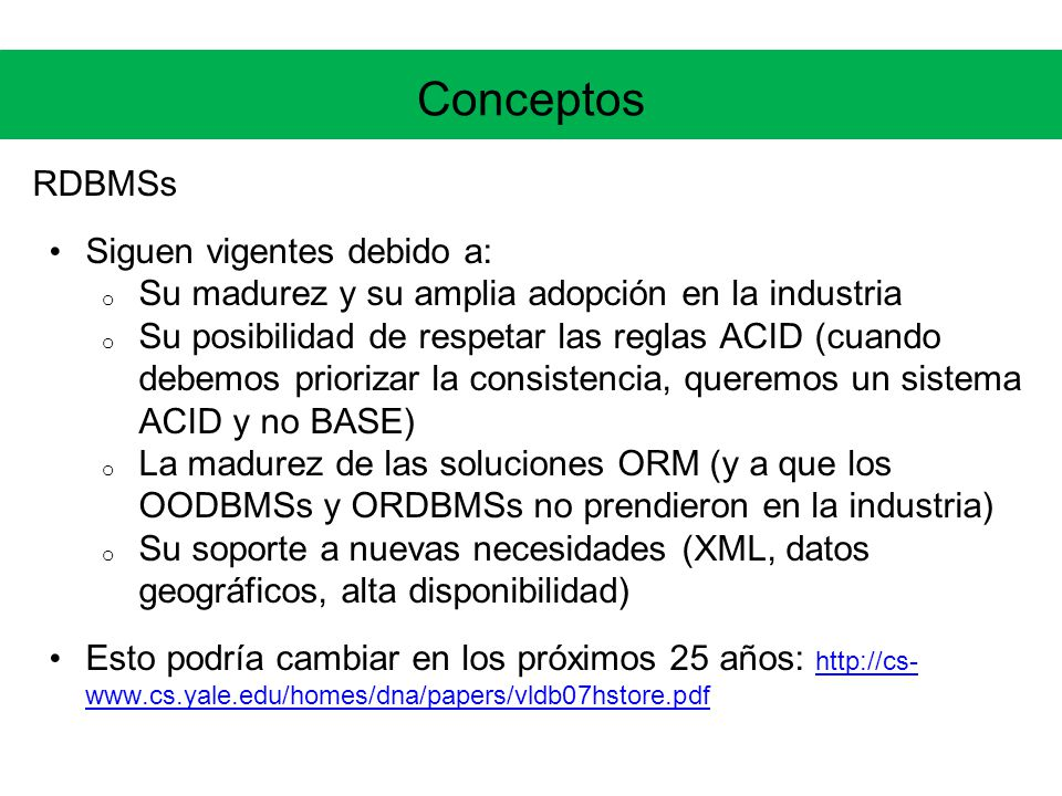 Conceptos RDBMSs Siguen vigentes debido a: o Su madurez y su amplia adopción en la industria o Su posibilidad de respetar las reglas ACID (cuando debemos priorizar la consistencia, queremos un sistema ACID y no BASE) o La madurez de las soluciones ORM (y a que los OODBMSs y ORDBMSs no prendieron en la industria) o Su soporte a nuevas necesidades (XML, datos geográficos, alta disponibilidad) Esto podría cambiar en los próximos 25 años: http://cs- www.cs.yale.edu/homes/dna/papers/vldb07hstore.pdf http://cs- www.cs.yale.edu/homes/dna/papers/vldb07hstore.pdf