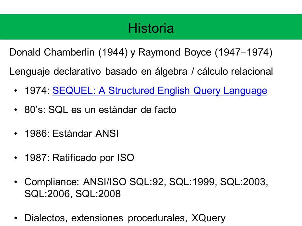 Historia Donald Chamberlin (1944) y Raymond Boyce (1947–1974) Lenguaje declarativo basado en álgebra / cálculo relacional 1974: SEQUEL: A Structured English Query LanguageSEQUEL: A Structured English Query Language 80s: SQL es un estándar de facto 1986: Estándar ANSI 1987: Ratificado por ISO Compliance: ANSI/ISO SQL:92, SQL:1999, SQL:2003, SQL:2006, SQL:2008 Dialectos, extensiones procedurales, XQuery