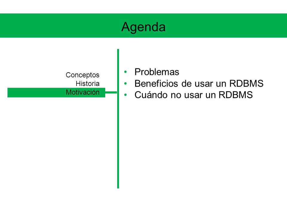 Agenda Problemas Beneficios de usar un RDBMS Cuándo no usar un RDBMS Conceptos Historia Motivación