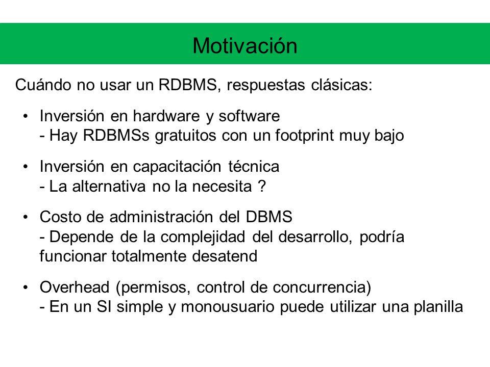 Motivación Cuándo no usar un RDBMS, respuestas clásicas: Inversión en hardware y software - Hay RDBMSs gratuitos con un footprint muy bajo Inversión en capacitación técnica - La alternativa no la necesita .