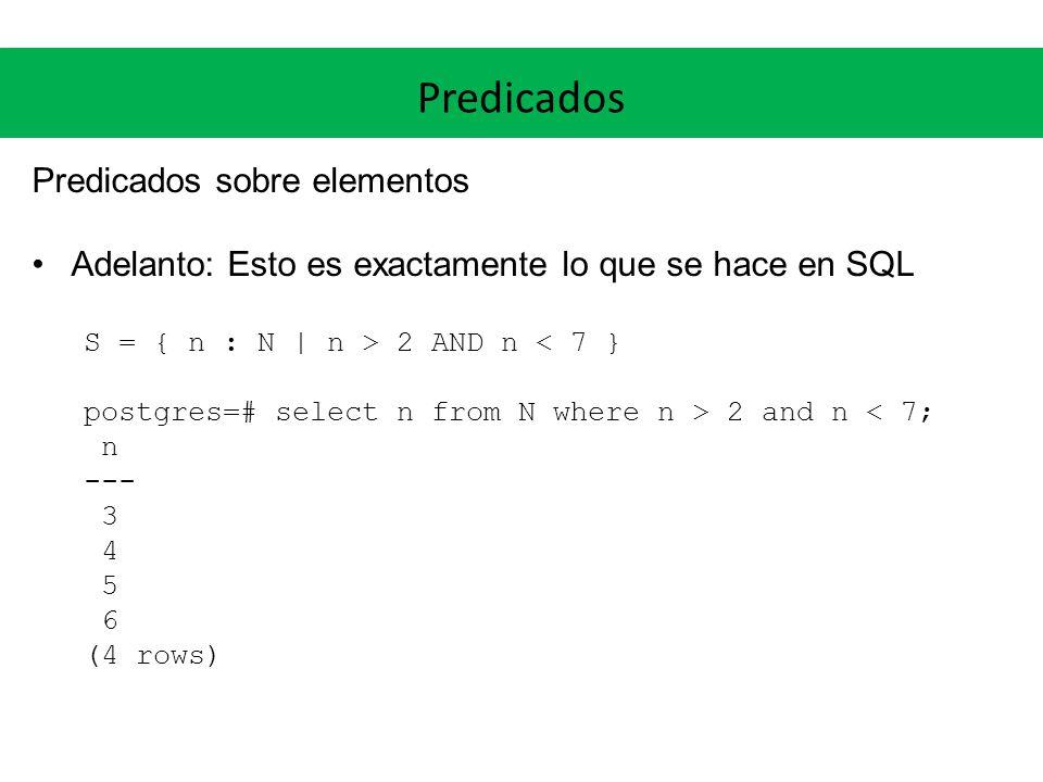 Predicados Predicados sobre elementos Adelanto: Esto es exactamente lo que se hace en SQL S = { n : N | n > 2 AND n < 7 } postgres=# select n from N where n > 2 and n < 7; n --- 3 4 5 6 (4 rows)