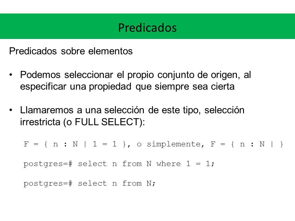 Predicados Predicados sobre elementos Podemos seleccionar el propio conjunto de origen, al especificar una propiedad que siempre sea cierta Llamaremos a una selección de este tipo, selección irrestricta (o FULL SELECT): F = { n : N | 1 = 1 }, o simplemente, F = { n : N | } postgres=# select n from N where 1 = 1; postgres=# select n from N;