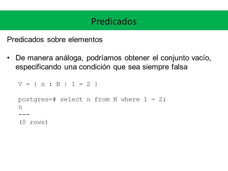Predicados Predicados sobre elementos De manera análoga, podríamos obtener el conjunto vacío, especificando una condición que sea siempre falsa V = { n : N | 1 = 2 } postgres=# select n from N where 1 = 2; n --- (0 rows)