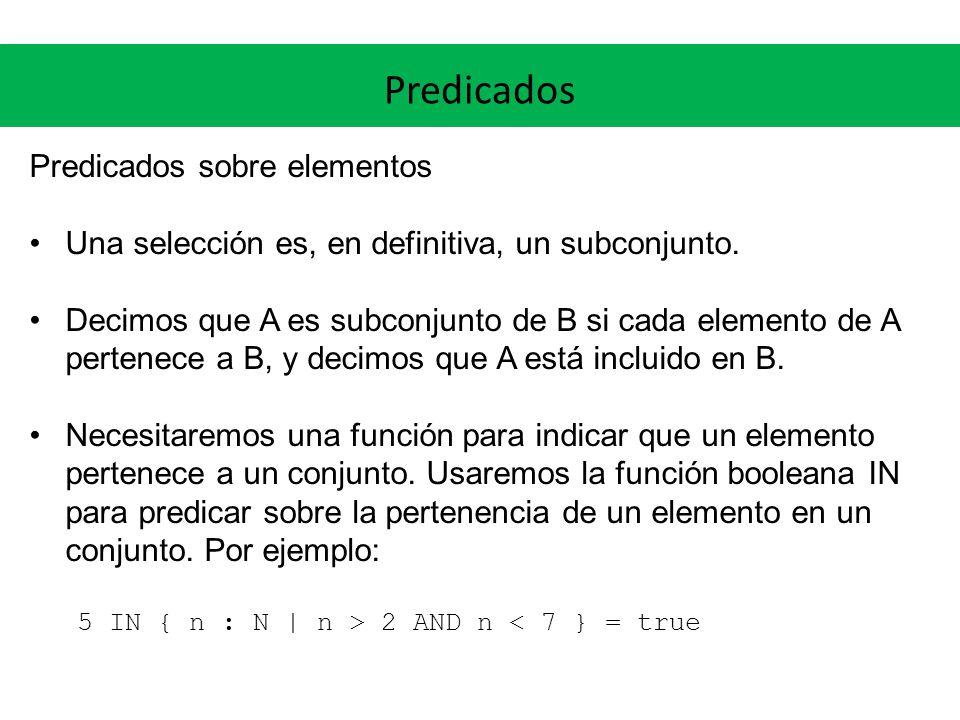 Predicados Predicados sobre elementos Una selección es, en definitiva, un subconjunto. Decimos que A es subconjunto de B si cada elemento de A pertene