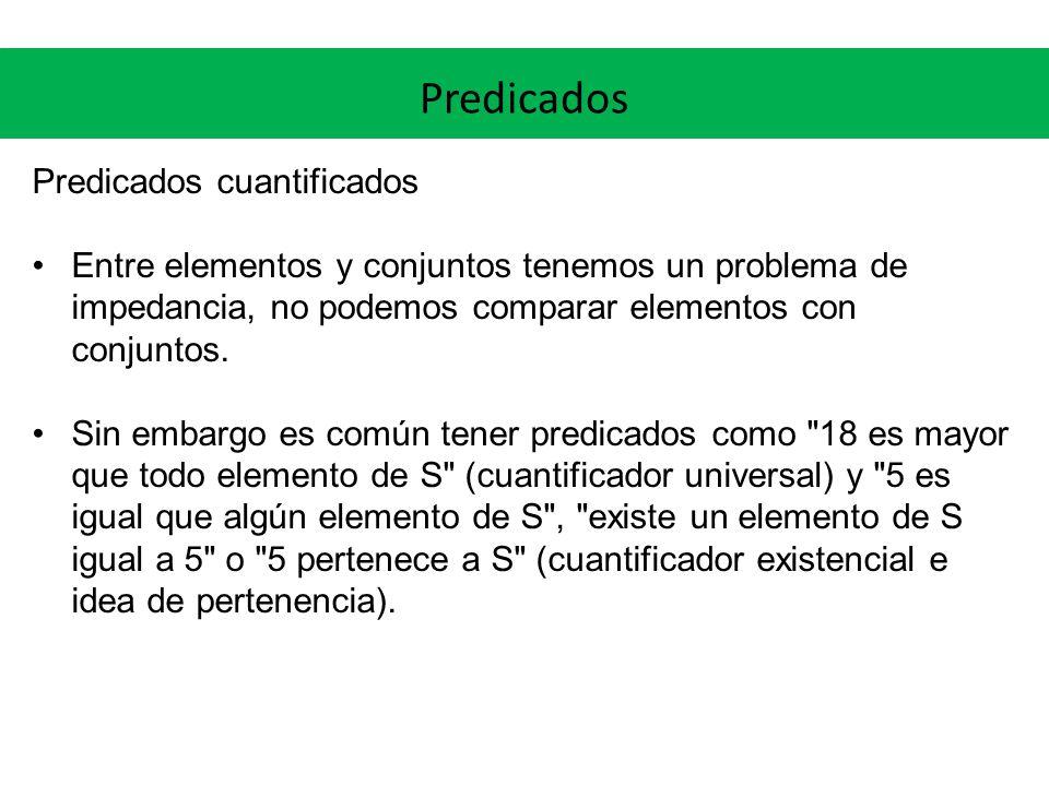 Predicados Predicados cuantificados Entre elementos y conjuntos tenemos un problema de impedancia, no podemos comparar elementos con conjuntos. Sin em