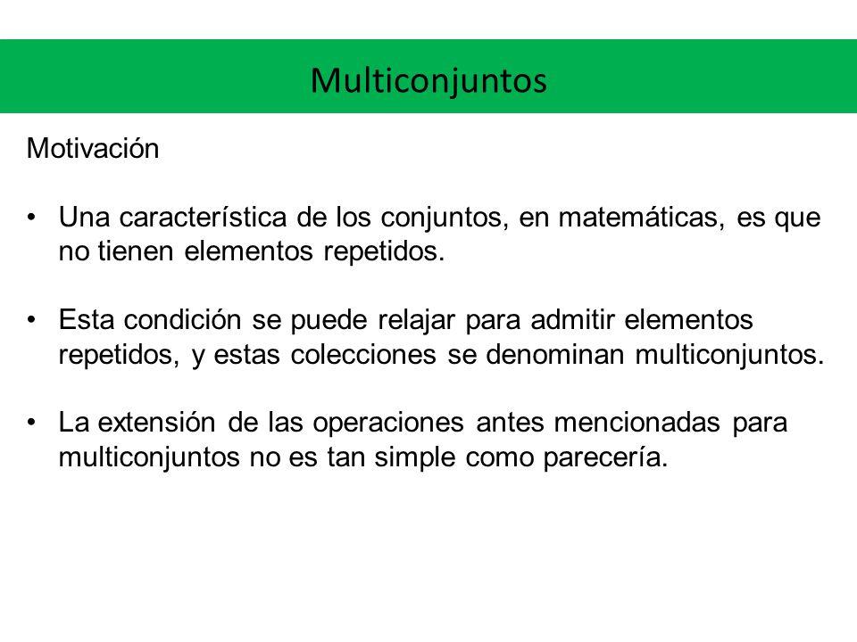 Multiconjuntos Motivación Una característica de los conjuntos, en matemáticas, es que no tienen elementos repetidos. Esta condición se puede relajar p