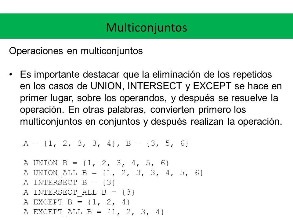 Multiconjuntos Operaciones en multiconjuntos Es importante destacar que la eliminación de los repetidos en los casos de UNION, INTERSECT y EXCEPT se hace en primer lugar, sobre los operandos, y después se resuelve la operación.