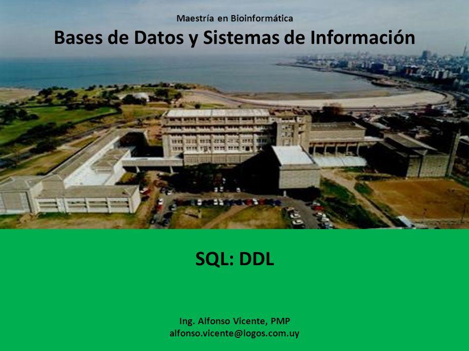 Maestría en Bioinformática Bases de Datos y Sistemas de Información SQL: DDL Ing. Alfonso Vicente, PMP alfonso.vicente@logos.com.uy