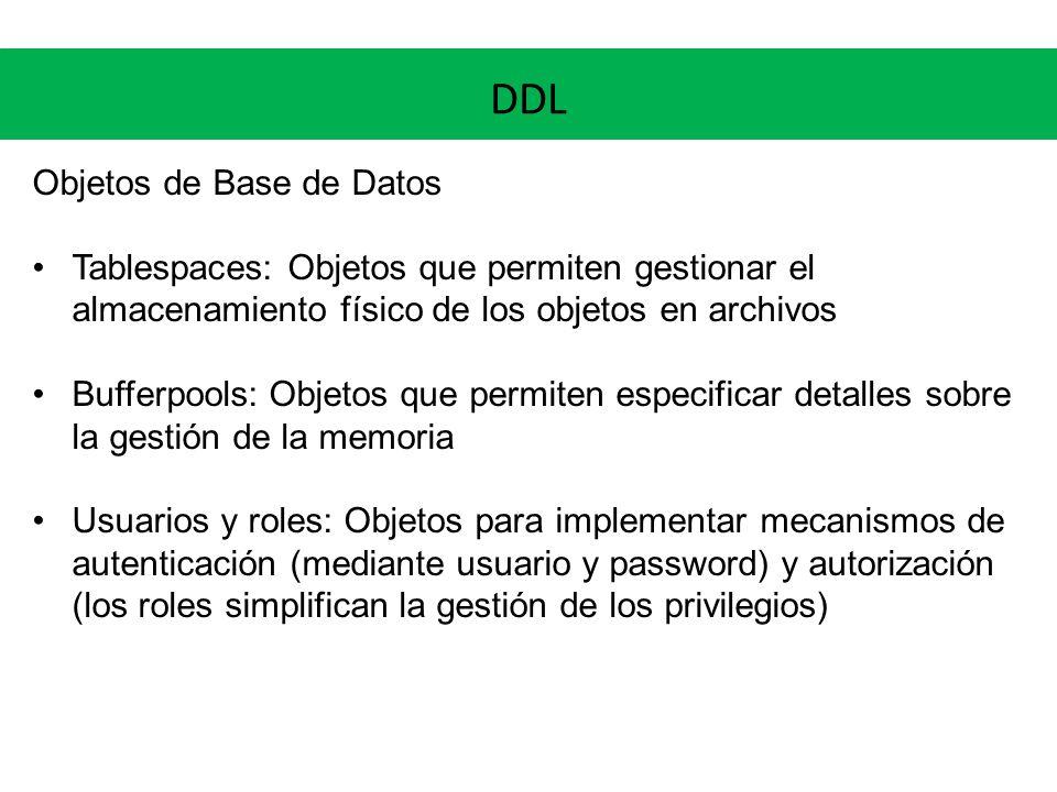 DDL Objetos de Base de Datos Tablespaces: Objetos que permiten gestionar el almacenamiento físico de los objetos en archivos Bufferpools: Objetos que
