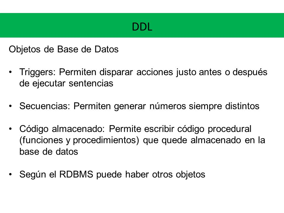 DDL Objetos de Base de Datos Triggers: Permiten disparar acciones justo antes o después de ejecutar sentencias Secuencias: Permiten generar números si