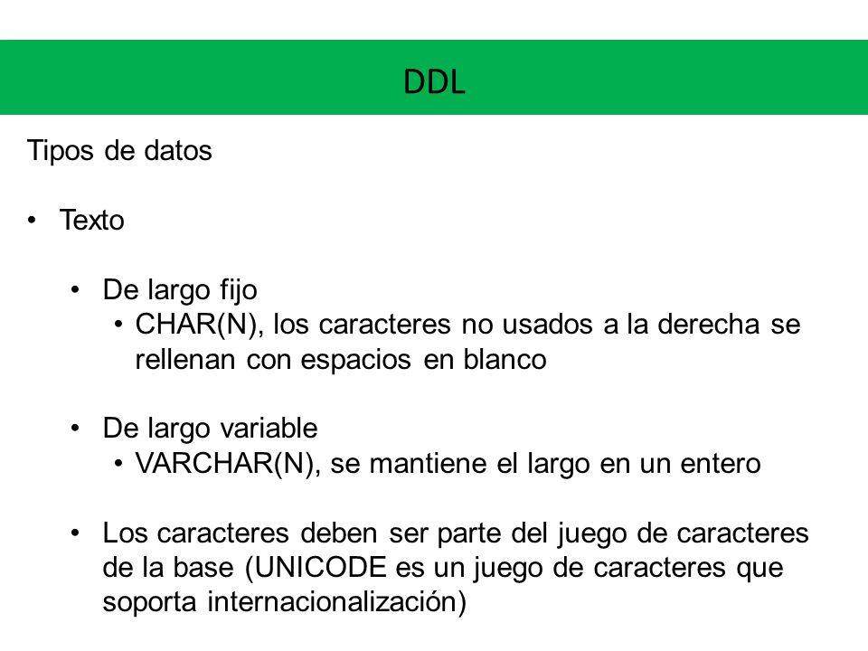 DDL Tipos de datos Texto De largo fijo CHAR(N), los caracteres no usados a la derecha se rellenan con espacios en blanco De largo variable VARCHAR(N),