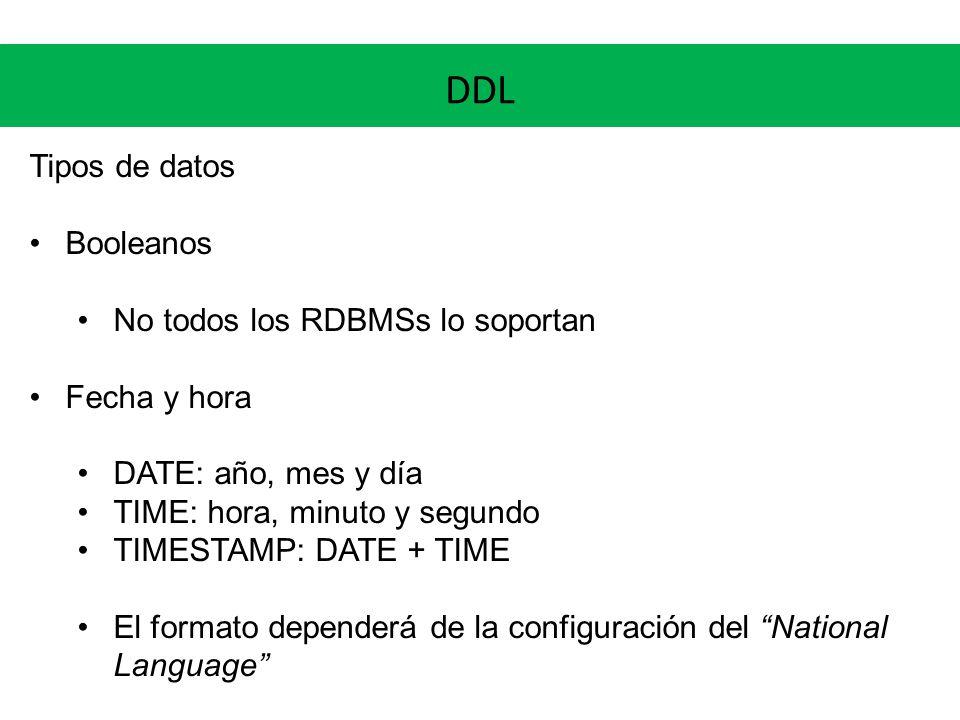 DDL Tipos de datos Booleanos No todos los RDBMSs lo soportan Fecha y hora DATE: año, mes y día TIME: hora, minuto y segundo TIMESTAMP: DATE + TIME El