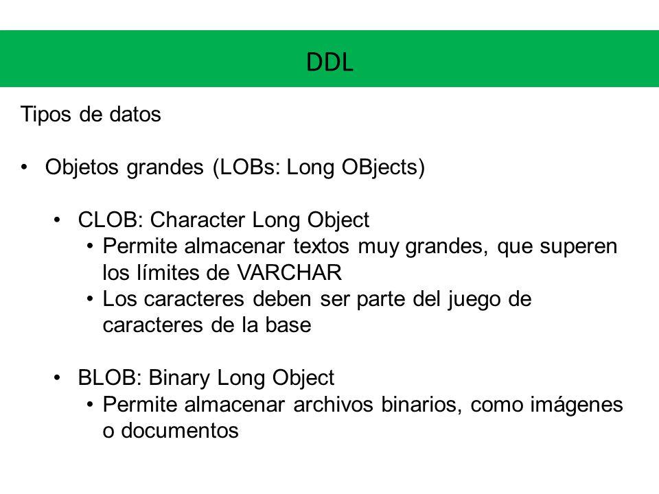 DDL Tipos de datos Objetos grandes (LOBs: Long OBjects) CLOB: Character Long Object Permite almacenar textos muy grandes, que superen los límites de V