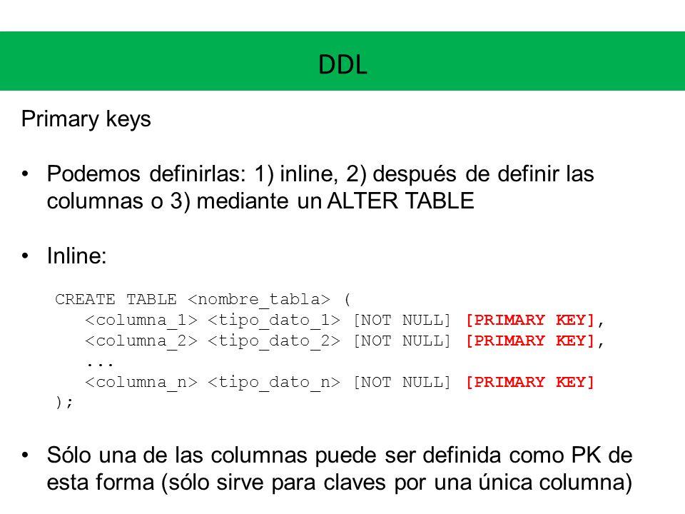 DDL Primary keys Podemos definirlas: 1) inline, 2) después de definir las columnas o 3) mediante un ALTER TABLE Inline: CREATE TABLE ( [NOT NULL] [PRI