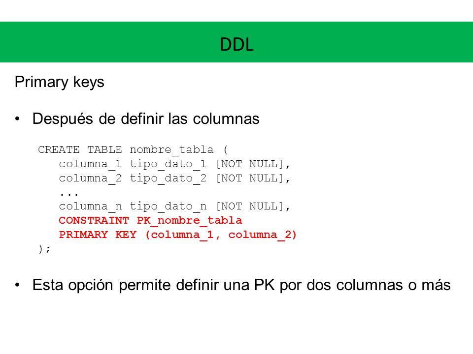 DDL Primary keys Después de definir las columnas CREATE TABLE nombre_tabla ( columna_1 tipo_dato_1 [NOT NULL], columna_2 tipo_dato_2 [NOT NULL],... co