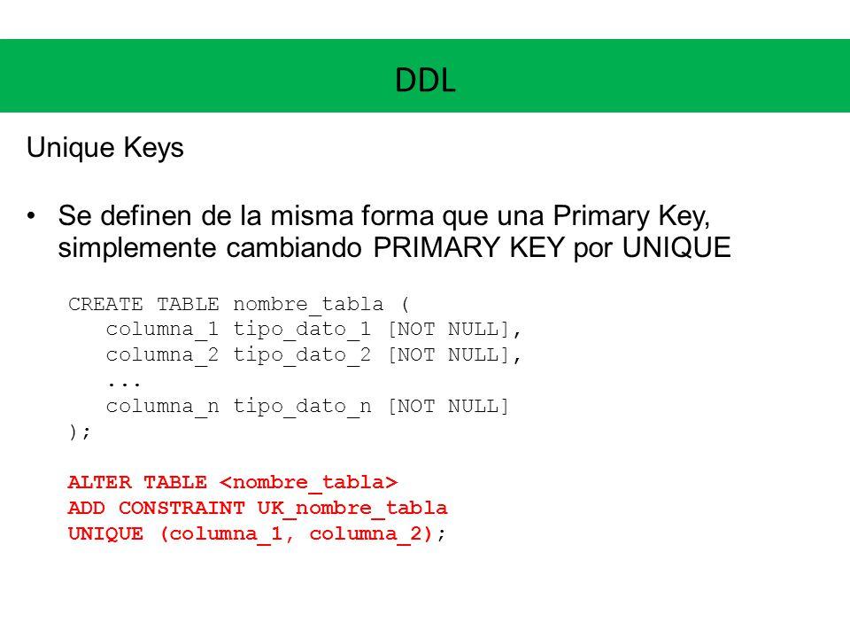 DDL Unique Keys Se definen de la misma forma que una Primary Key, simplemente cambiando PRIMARY KEY por UNIQUE CREATE TABLE nombre_tabla ( columna_1 t
