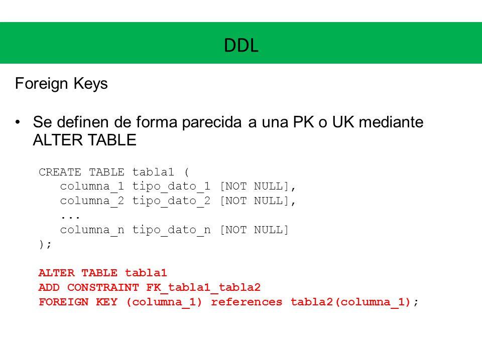 DDL Foreign Keys Se definen de forma parecida a una PK o UK mediante ALTER TABLE CREATE TABLE tabla1 ( columna_1 tipo_dato_1 [NOT NULL], columna_2 tip