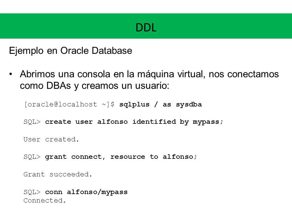 DDL Ejemplo en Oracle Database Abrimos una consola en la máquina virtual, nos conectamos como DBAs y creamos un usuario: [oracle@localhost ~]$ sqlplus