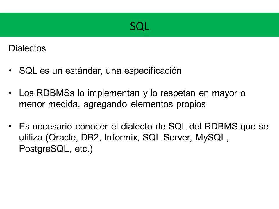 SQL Dialectos SQL es un estándar, una especificación Los RDBMSs lo implementan y lo respetan en mayor o menor medida, agregando elementos propios Es n