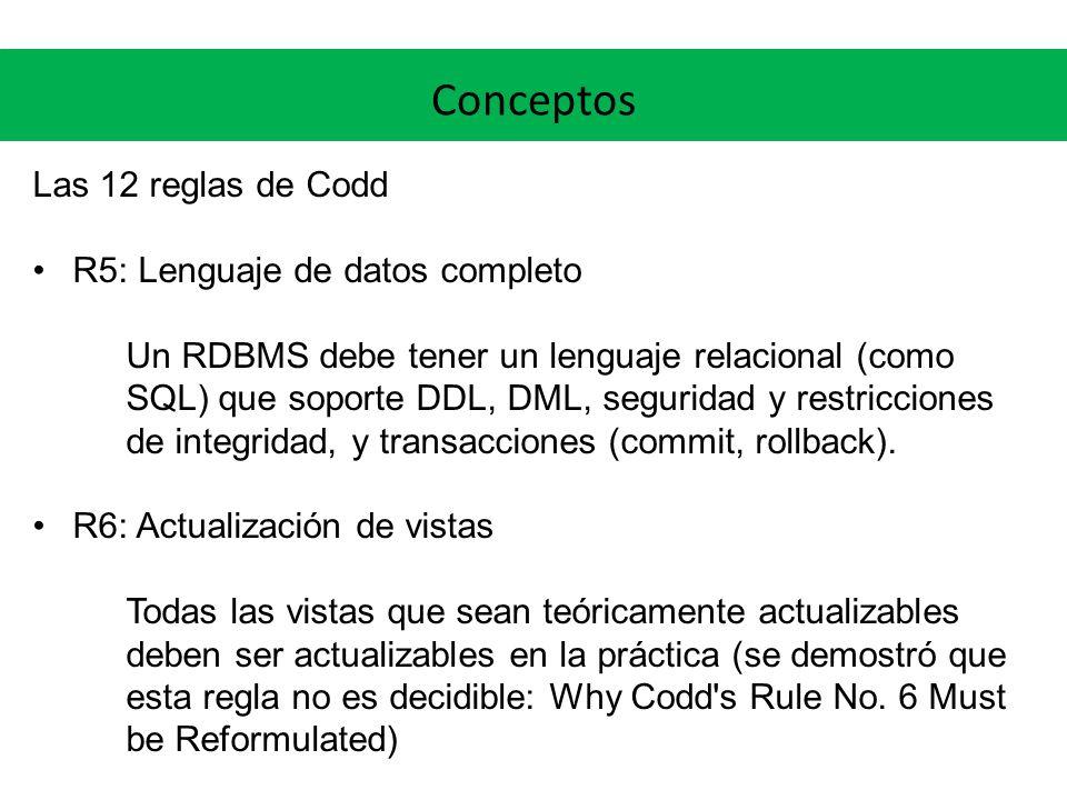 Conceptos Las 12 reglas de Codd R5: Lenguaje de datos completo Un RDBMS debe tener un lenguaje relacional (como SQL) que soporte DDL, DML, seguridad y