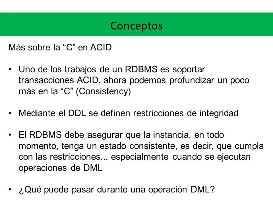 Conceptos Más sobre la C en ACID Uno de los trabajos de un RDBMS es soportar transacciones ACID, ahora podemos profundizar un poco más en la C (Consis